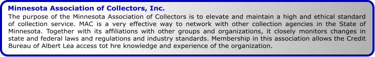 Minnesota Association of Collectors, Inc. The purpose of the Minnesota Association of Collectors is to elevate and maintain a high and ethical standard of collection service. MAC is a very effective way to network with other collection agencies in the State of Minnesota. Together with its affiliations with other groups and organizations, it closely monitors changes in state and federal laws and regulations and industry standards. Membership in this association allows the Credit Bureau of Albert Lea access tot hre knowledge and experience of the organization.
