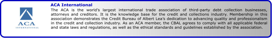 ACA International The ACA is the world's largest international trade association of third-party debt collection businesses, attorneys and creditors. It is the knowledge base for the credit and collections industry. Membership in this association demonstrates the Credit Bureau of Albert Lea's dedication to advancing quality and professionalism in the credit and collection industry. As an ACA member, the CBAL agrees to comply with all applicable federal and state laws and regulations, as well as the ethical standards and guidelines established by the association.