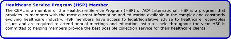 Healthcare Service Program (HSP) Member The CBAL is a member of the Healthcare Service Program (HSP) of ACA International. HSP is a program that provides its members with the most current information and education available in the complex and constantly evolving healthcare industry. HSP members have access to legal/legislative advise to healthcare receivables issues and are required to attend annual meetings and education institutes held throughout the year. HSP is committed to helping members provide the best possible collection service for their healthcare clients.