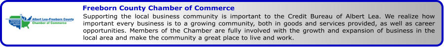 Freeborn County Chamber of Commerce Supporting the local business community is important to the Credit Bureau of Albert Lea. We realize how important every business is to a growing community, both in goods and services provided, as well as career opportunities. Members of the Chamber are fully involved with the growth and expansion of business in the local area and make the community a great place to live and work.